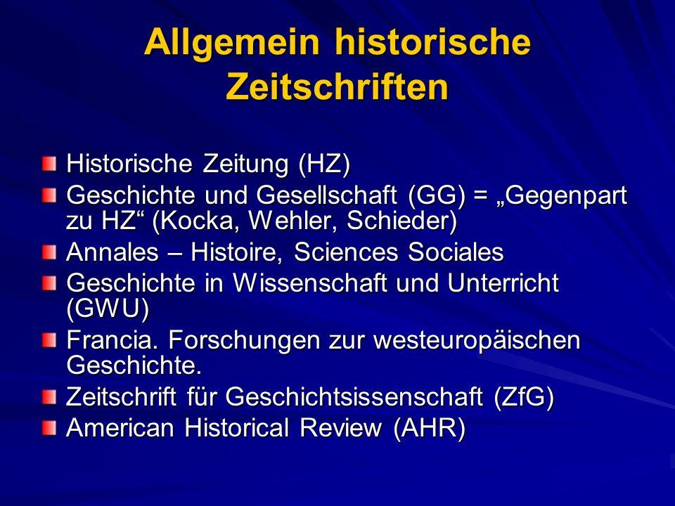 Allgemein historische Zeitschriften Historische Zeitung (HZ) Geschichte und Gesellschaft (GG) = Gegenpart zu HZ (Kocka, Wehler, Schieder) Annales – Hi