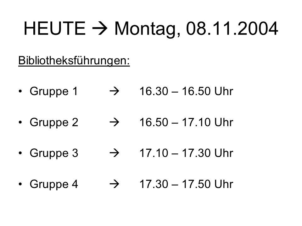 HEUTE Montag, 08.11.2004 Bibliotheksführungen: Gruppe 1 16.30 – 16.50 Uhr Gruppe 2 16.50 – 17.10 Uhr Gruppe 3 17.10 – 17.30 Uhr Gruppe 4 17.30 – 17.50 Uhr
