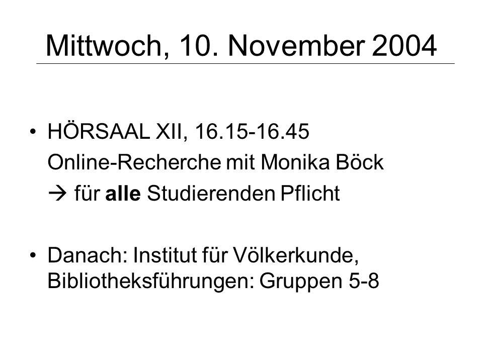Mittwoch, 10. November 2004 HÖRSAAL XII, 16.15-16.45 Online-Recherche mit Monika Böck für alle Studierenden Pflicht Danach: Institut für Völkerkunde,