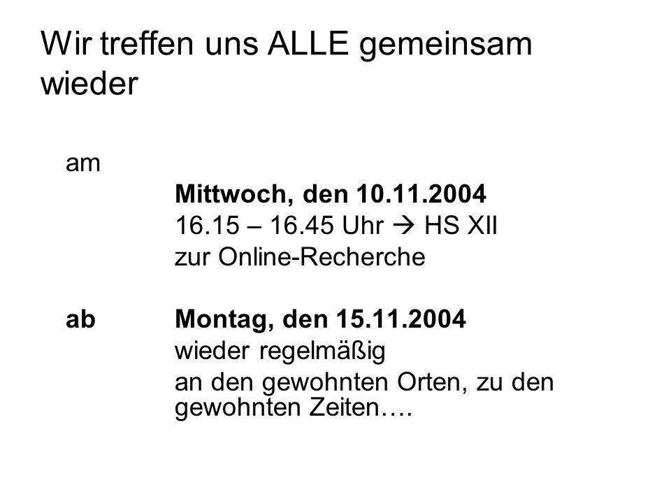 Wir treffen uns ALLE gemeinsam wieder am Mittwoch, den 10.11.2004 16.15 – 16.45 Uhr HS XII zur Online-Recherche abMontag, den 15.11.2004 wieder regelmäßig an den gewohnten Orten, zu den gewohnten Zeiten….
