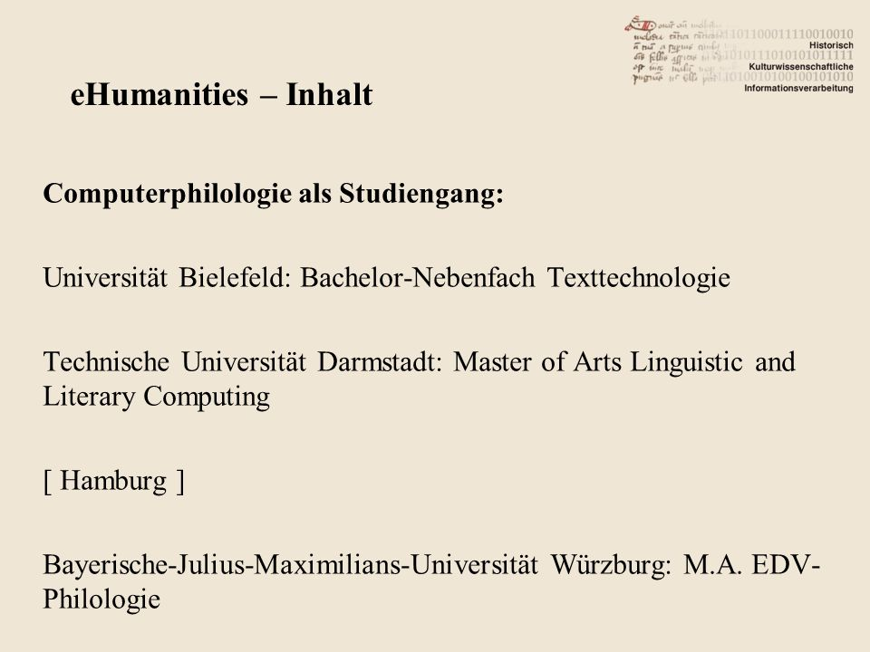 Computerphilologie als Studiengang: Universität Bielefeld: Bachelor-Nebenfach Texttechnologie Technische Universität Darmstadt: Master of Arts Linguistic and Literary Computing [ Hamburg ] Bayerische-Julius-Maximilians-Universität Würzburg: M.A.