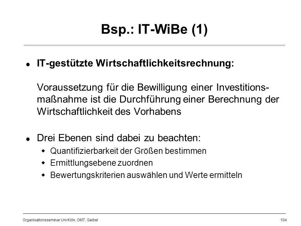 104 Organisationsseminar Uni Köln, OMT, Geibel Bsp.: IT-WiBe (1) IT-gestützte Wirtschaftlichkeitsrechnung: Voraussetzung für die Bewilligung einer Investitions- maßnahme ist die Durchführung einer Berechnung der Wirtschaftlichkeit des Vorhabens Drei Ebenen sind dabei zu beachten: Quantifizierbarkeit der Größen bestimmen Ermittlungsebene zuordnen Bewertungskriterien auswählen und Werte ermitteln