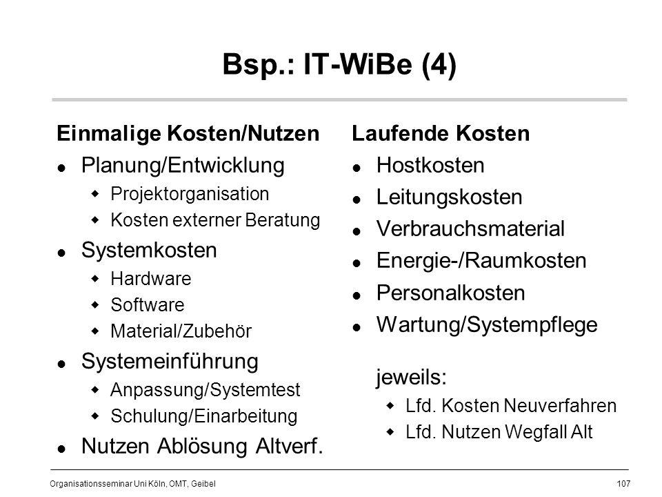 107 Organisationsseminar Uni Köln, OMT, Geibel Bsp.: IT-WiBe (4) Einmalige Kosten/Nutzen Planung/Entwicklung Projektorganisation Kosten externer Beratung Systemkosten Hardware Software Material/Zubehör Systemeinführung Anpassung/Systemtest Schulung/Einarbeitung Nutzen Ablösung Altverf.