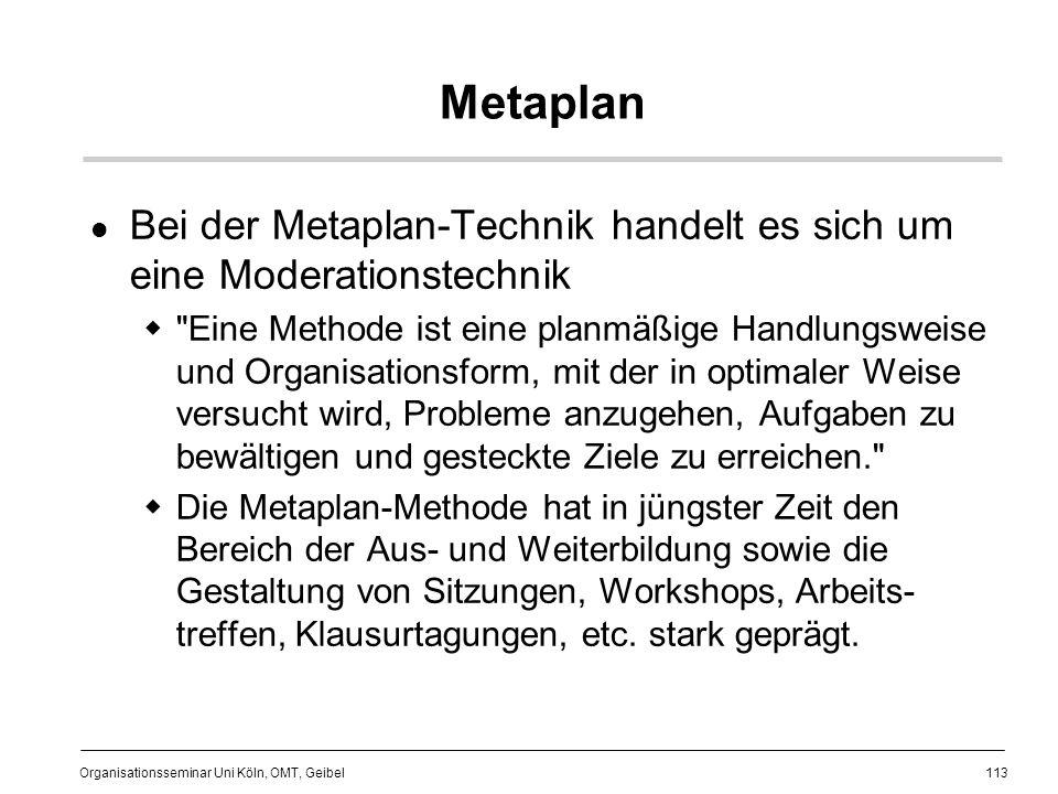 113 Organisationsseminar Uni Köln, OMT, Geibel Metaplan Bei der Metaplan-Technik handelt es sich um eine Moderationstechnik Eine Methode ist eine planmäßige Handlungsweise und Organisationsform, mit der in optimaler Weise versucht wird, Probleme anzugehen, Aufgaben zu bewältigen und gesteckte Ziele zu erreichen. Die Metaplan-Methode hat in jüngster Zeit den Bereich der Aus- und Weiterbildung sowie die Gestaltung von Sitzungen, Workshops, Arbeits- treffen, Klausurtagungen, etc.
