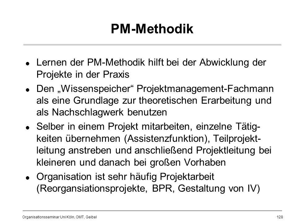 128 Organisationsseminar Uni Köln, OMT, Geibel PM-Methodik Lernen der PM-Methodik hilft bei der Abwicklung der Projekte in der Praxis Den Wissenspeicher Projektmanagement-Fachmann als eine Grundlage zur theoretischen Erarbeitung und als Nachschlagwerk benutzen Selber in einem Projekt mitarbeiten, einzelne Tätig- keiten übernehmen (Assistenzfunktion), Teilprojekt- leitung anstreben und anschließend Projektleitung bei kleineren und danach bei großen Vorhaben Organisation ist sehr häufig Projektarbeit (Reorgansiationsprojekte, BPR, Gestaltung von IV)