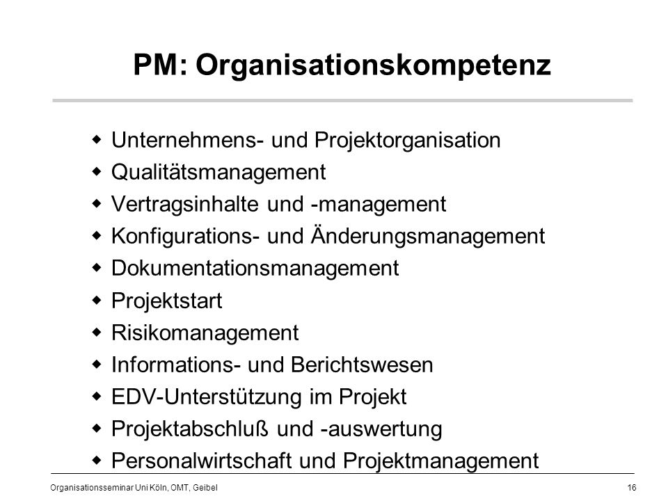 16 Organisationsseminar Uni Köln, OMT, Geibel PM: Organisationskompetenz Unternehmens- und Projektorganisation Qualitätsmanagement Vertragsinhalte und -management Konfigurations- und Änderungsmanagement Dokumentationsmanagement Projektstart Risikomanagement Informations- und Berichtswesen EDV-Unterstützung im Projekt Projektabschluß und -auswertung Personalwirtschaft und Projektmanagement