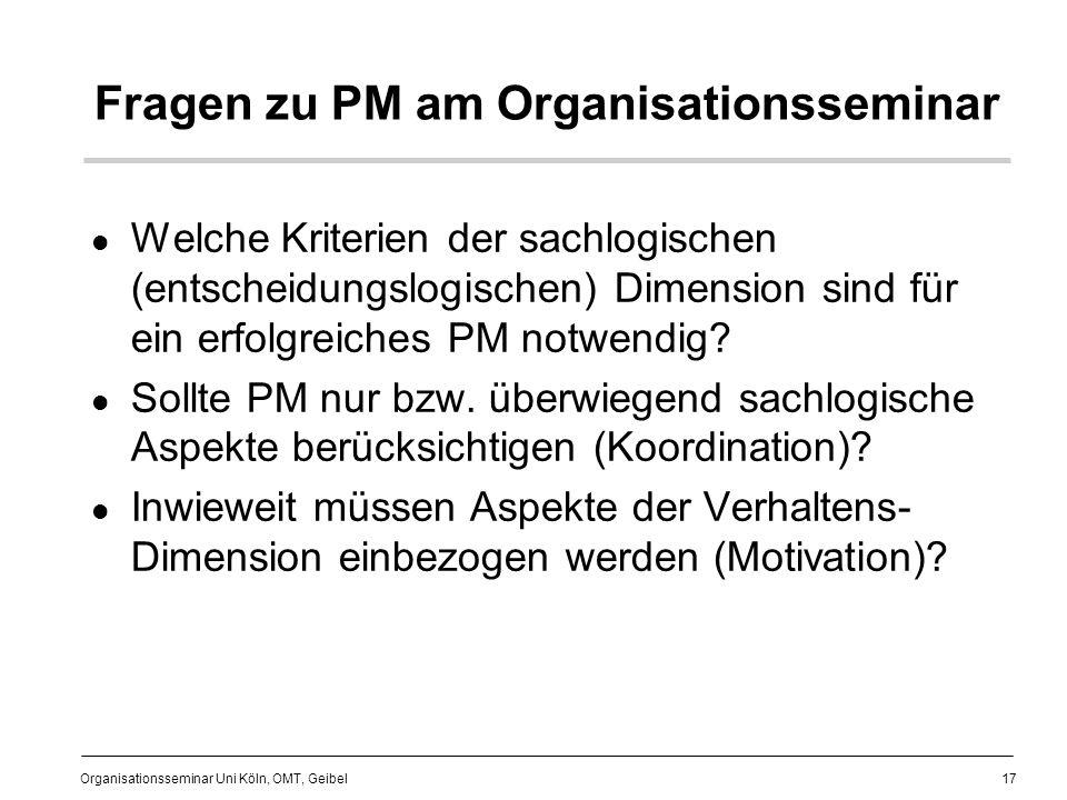 17 Organisationsseminar Uni Köln, OMT, Geibel Fragen zu PM am Organisationsseminar Welche Kriterien der sachlogischen (entscheidungslogischen) Dimension sind für ein erfolgreiches PM notwendig.