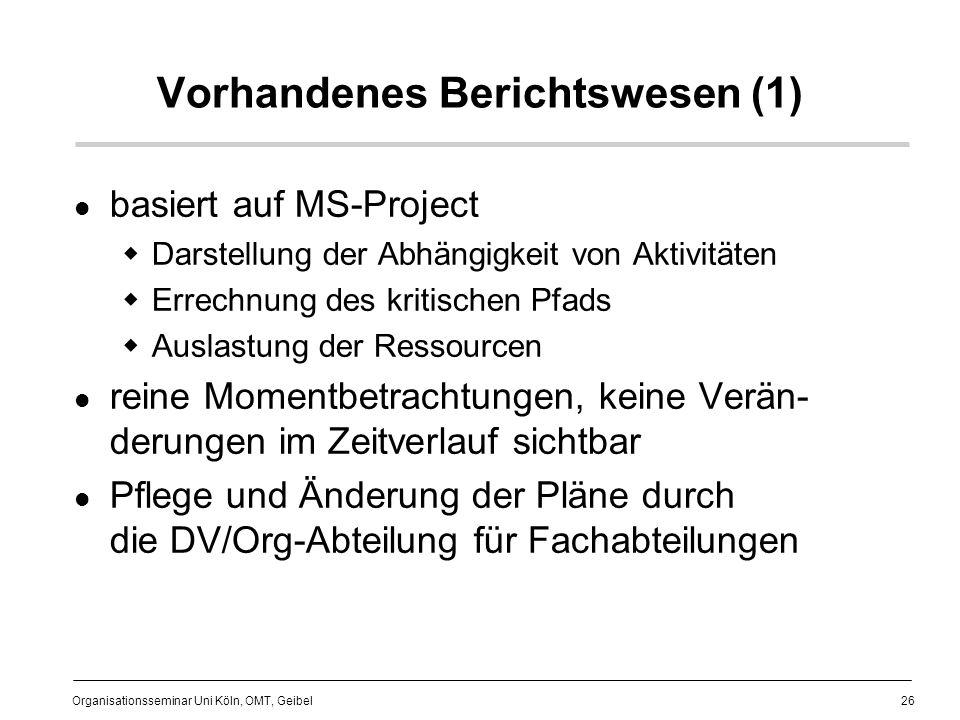 26 Organisationsseminar Uni Köln, OMT, Geibel Vorhandenes Berichtswesen (1) basiert auf MS-Project Darstellung der Abhängigkeit von Aktivitäten Errechnung des kritischen Pfads Auslastung der Ressourcen reine Momentbetrachtungen, keine Verän- derungen im Zeitverlauf sichtbar Pflege und Änderung der Pläne durch die DV/Org-Abteilung für Fachabteilungen
