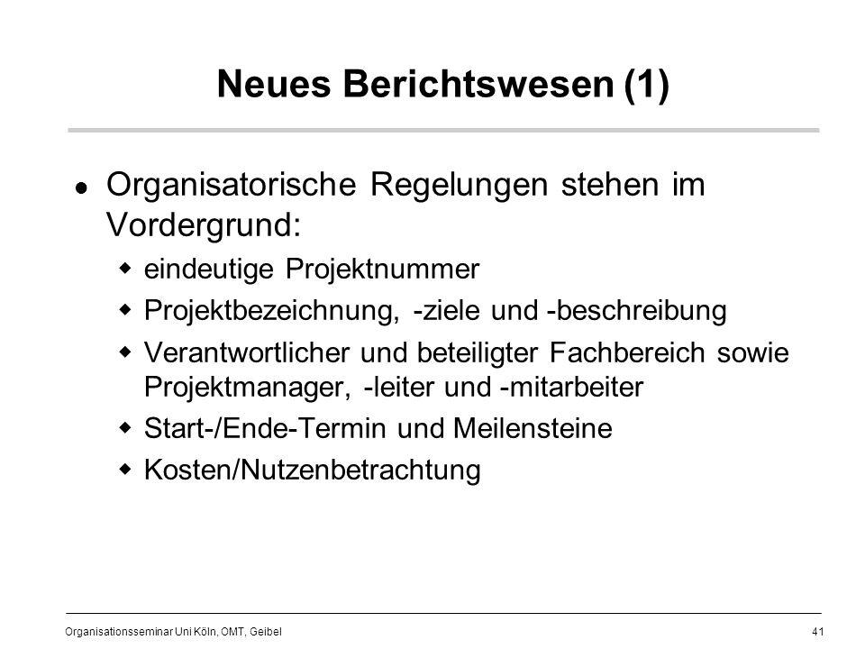 41 Organisationsseminar Uni Köln, OMT, Geibel Neues Berichtswesen (1) Organisatorische Regelungen stehen im Vordergrund: eindeutige Projektnummer Projektbezeichnung, -ziele und -beschreibung Verantwortlicher und beteiligter Fachbereich sowie Projektmanager, -leiter und -mitarbeiter Start-/Ende-Termin und Meilensteine Kosten/Nutzenbetrachtung