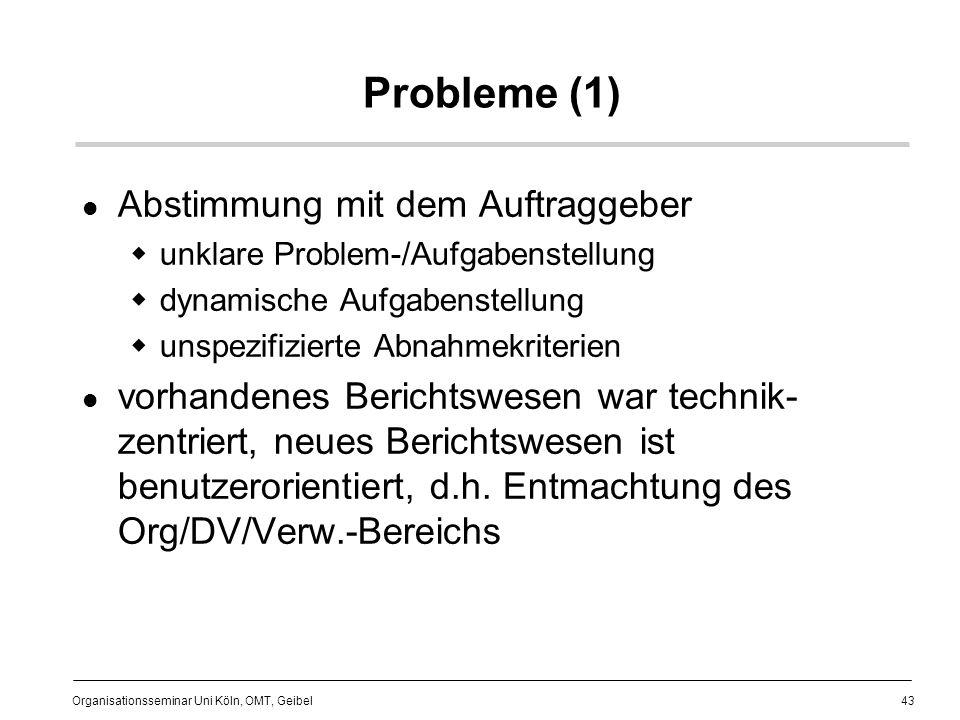 43 Organisationsseminar Uni Köln, OMT, Geibel Probleme (1) Abstimmung mit dem Auftraggeber unklare Problem-/Aufgabenstellung dynamische Aufgabenstellung unspezifizierte Abnahmekriterien vorhandenes Berichtswesen war technik- zentriert, neues Berichtswesen ist benutzerorientiert, d.h.