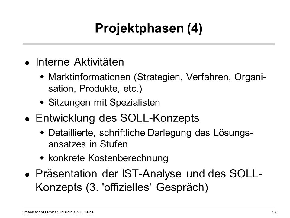 53 Organisationsseminar Uni Köln, OMT, Geibel Projektphasen (4) Interne Aktivitäten Marktinformationen (Strategien, Verfahren, Organi- sation, Produkte, etc.) Sitzungen mit Spezialisten Entwicklung des SOLL-Konzepts Detaillierte, schriftliche Darlegung des Lösungs- ansatzes in Stufen konkrete Kostenberechnung Präsentation der IST-Analyse und des SOLL- Konzepts (3.