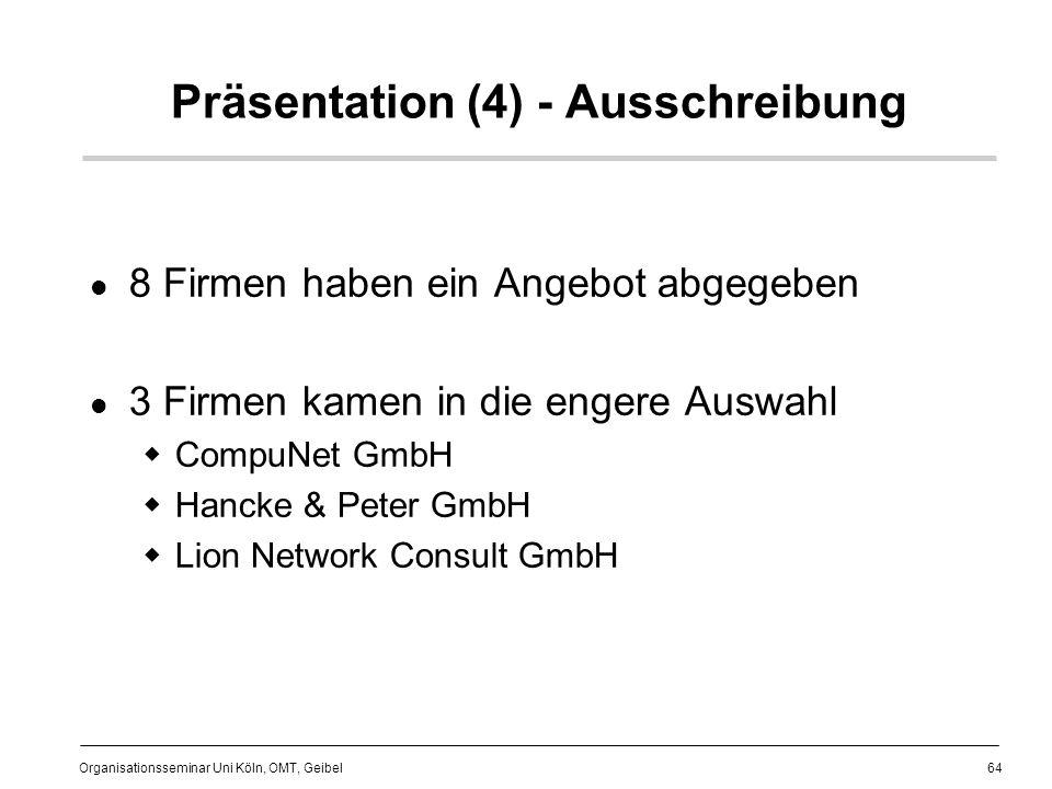 64 Organisationsseminar Uni Köln, OMT, Geibel Präsentation (4) - Ausschreibung 8 Firmen haben ein Angebot abgegeben 3 Firmen kamen in die engere Auswahl CompuNet GmbH Hancke & Peter GmbH Lion Network Consult GmbH