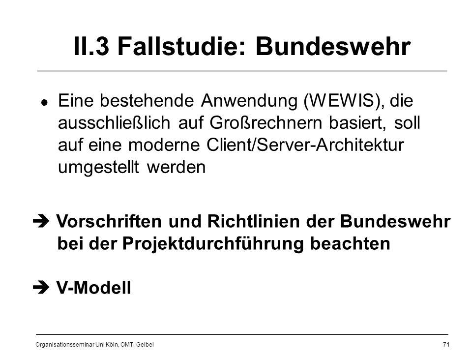 71 Organisationsseminar Uni Köln, OMT, Geibel II.3 Fallstudie: Bundeswehr Eine bestehende Anwendung (WEWIS), die ausschließlich auf Großrechnern basiert, soll auf eine moderne Client/Server-Architektur umgestellt werden Vorschriften und Richtlinien der Bundeswehr bei der Projektdurchführung beachten V-Modell