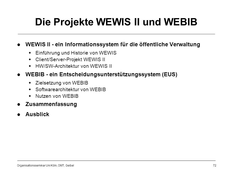 72 Organisationsseminar Uni Köln, OMT, Geibel Die Projekte WEWIS II und WEBIB WEWIS II - ein Informationssystem für die öffentliche Verwaltung Einführung und Historie von WEWIS Client/Server-Projekt WEWIS II HW/SW-Architektur von WEWIS II WEBIB - ein Entscheidungsunterstützungssystem (EUS) Zielsetzung von WEBIB Softwarearchitektur von WEBIB Nutzen von WEBIB Zusammenfassung Ausblick