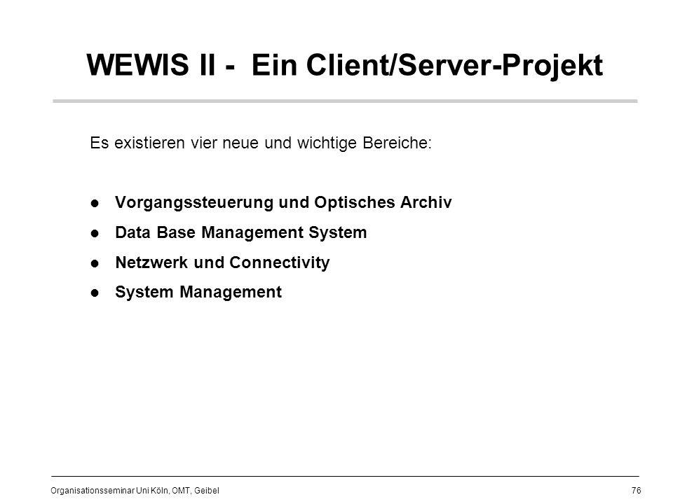 76 Organisationsseminar Uni Köln, OMT, Geibel WEWIS II - Ein Client/Server-Projekt Es existieren vier neue und wichtige Bereiche: Vorgangssteuerung und Optisches Archiv Data Base Management System Netzwerk und Connectivity System Management