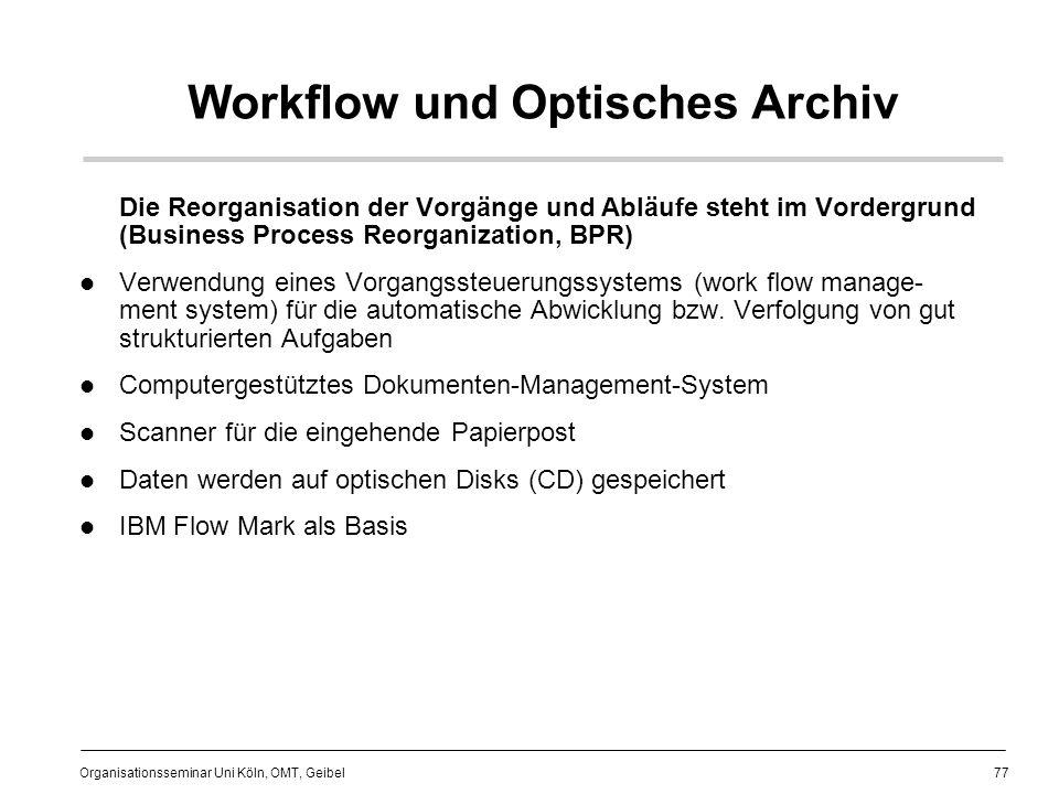 77 Organisationsseminar Uni Köln, OMT, Geibel Workflow und Optisches Archiv Die Reorganisation der Vorgänge und Abläufe steht im Vordergrund (Business Process Reorganization, BPR) Verwendung eines Vorgangssteuerungssystems (work flow manage- ment system) für die automatische Abwicklung bzw.