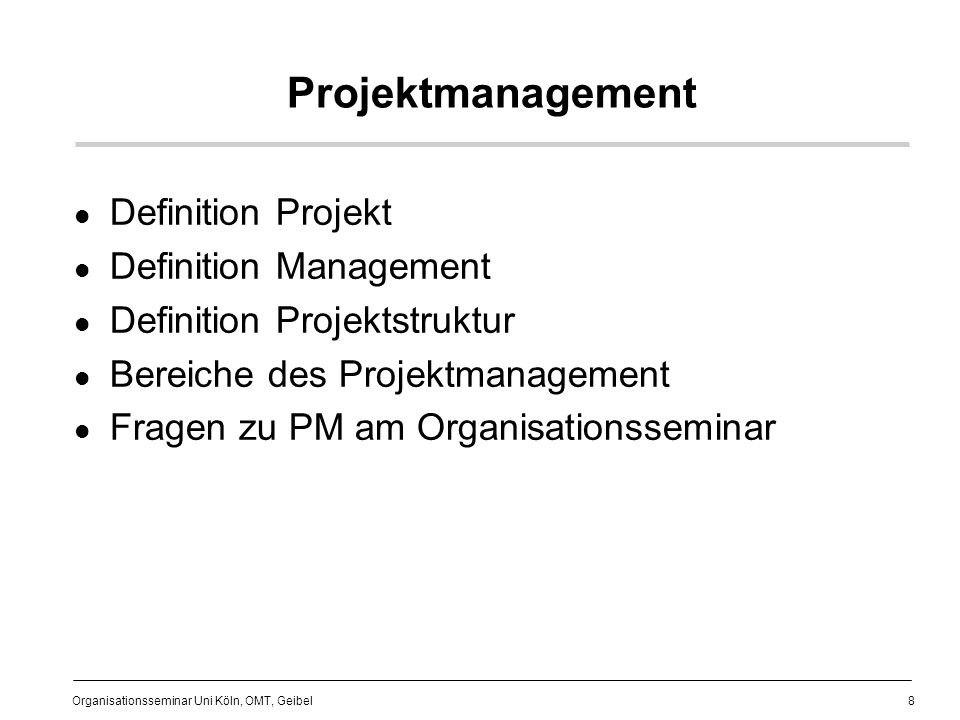 8 Organisationsseminar Uni Köln, OMT, Geibel Projektmanagement Definition Projekt Definition Management Definition Projektstruktur Bereiche des Projek