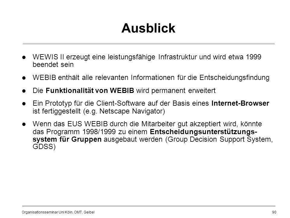 90 Organisationsseminar Uni Köln, OMT, Geibel Ausblick WEWIS II erzeugt eine leistungsfähige Infrastruktur und wird etwa 1999 beendet sein WEBIB enthält alle relevanten Informationen für die Entscheidungsfindung Die Funktionalität von WEBIB wird permanent erweitert Ein Prototyp für die Client-Software auf der Basis eines Internet-Browser ist fertiggestellt (e.g.