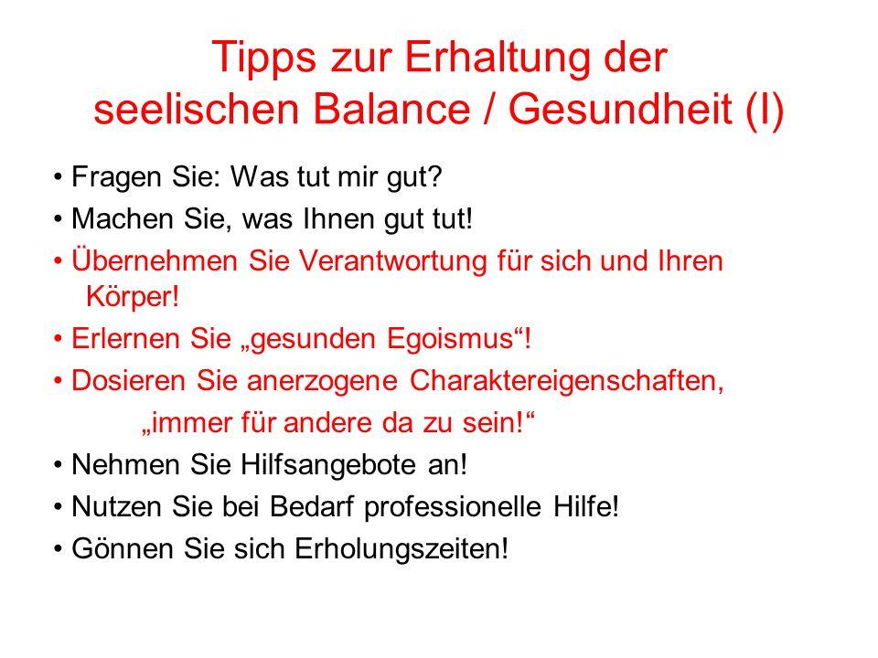 Tipps zur Erhaltung der seelischen Balance / Gesundheit (I) Fragen Sie: Was tut mir gut? Machen Sie, was Ihnen gut tut! Übernehmen Sie Verantwortung f