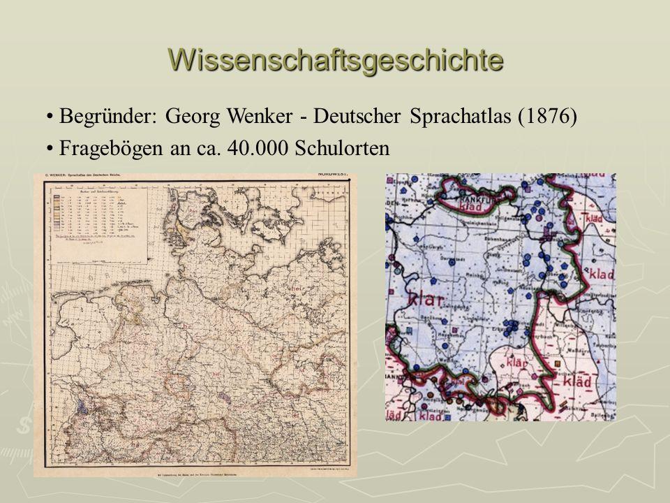 Wissenschaftsgeschichte Begründer: Georg Wenker - Deutscher Sprachatlas (1876) Fragebögen an ca. 40.000 Schulorten