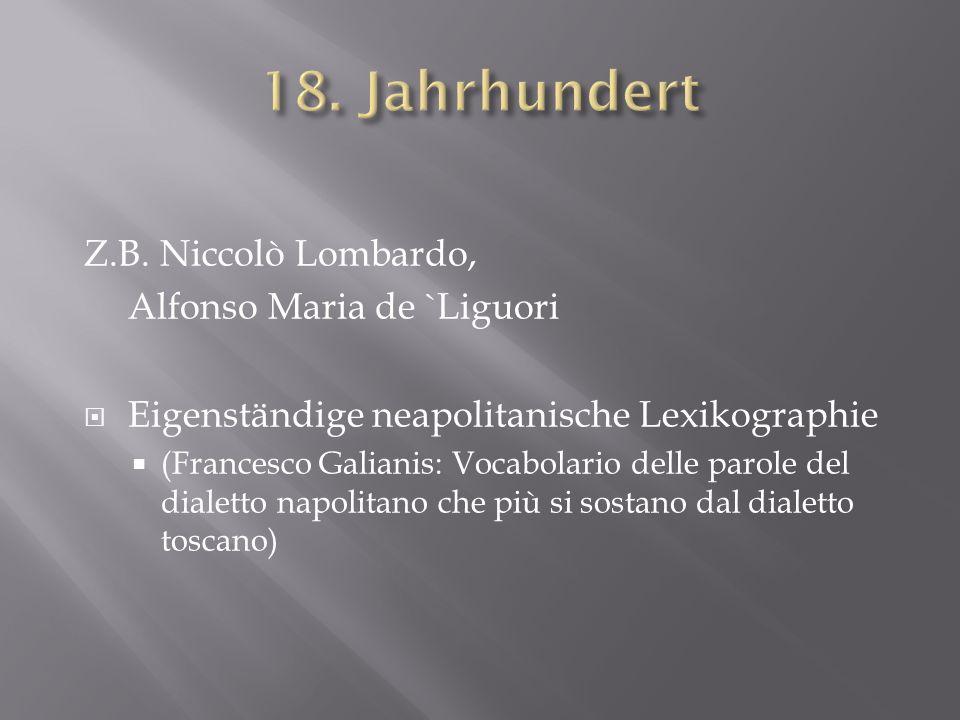 Z.B. Niccolò Lombardo, Alfonso Maria de `Liguori Eigenständige neapolitanische Lexikographie (Francesco Galianis: Vocabolario delle parole del dialett