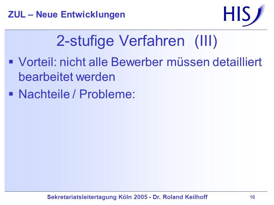 Sekretariatsleitertagung Köln 2005 - Dr. Roland Keilhoff ZUL – Neue Entwicklungen 10 2-stufige Verfahren (III) Vorteil: nicht alle Bewerber müssen det