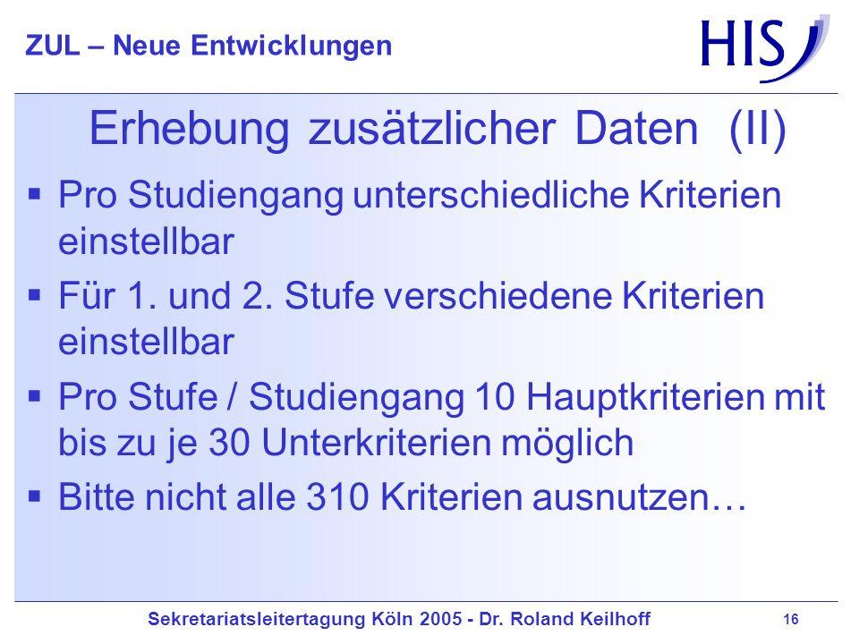 Sekretariatsleitertagung Köln 2005 - Dr. Roland Keilhoff ZUL – Neue Entwicklungen 16 Erhebung zusätzlicher Daten (II) Pro Studiengang unterschiedliche