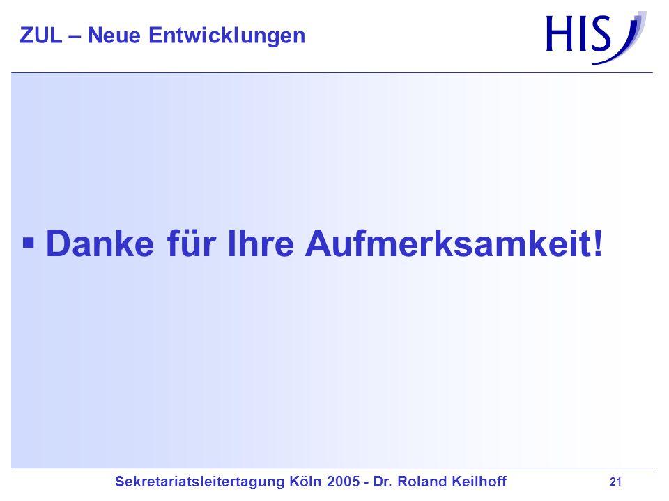 Sekretariatsleitertagung Köln 2005 - Dr. Roland Keilhoff ZUL – Neue Entwicklungen 21 Danke für Ihre Aufmerksamkeit!