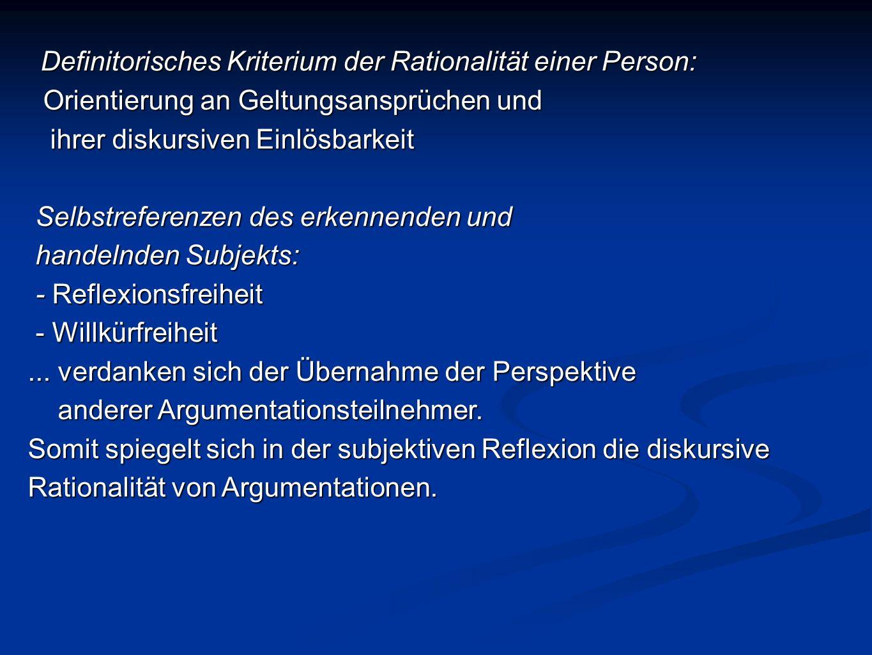 Definitorisches Kriterium der Rationalität einer Person: Orientierung an Geltungsansprüchen und Orientierung an Geltungsansprüchen und ihrer diskursiven Einlösbarkeit ihrer diskursiven Einlösbarkeit Selbstreferenzen des erkennenden und Selbstreferenzen des erkennenden und handelnden Subjekts: handelnden Subjekts: - Reflexionsfreiheit - Reflexionsfreiheit - Willkürfreiheit - Willkürfreiheit...