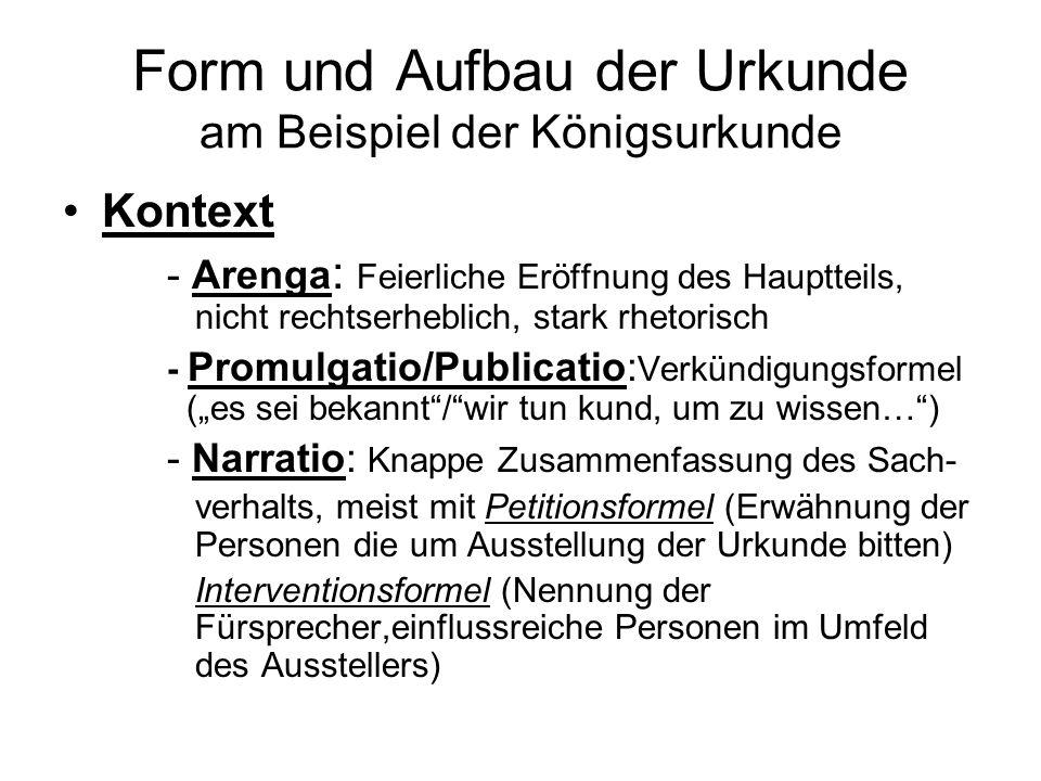 Form und Aufbau der Urkunde am Beispiel der Königsurkunde Kontext - Arenga : Feierliche Eröffnung des Hauptteils, nicht rechtserheblich, stark rhetori