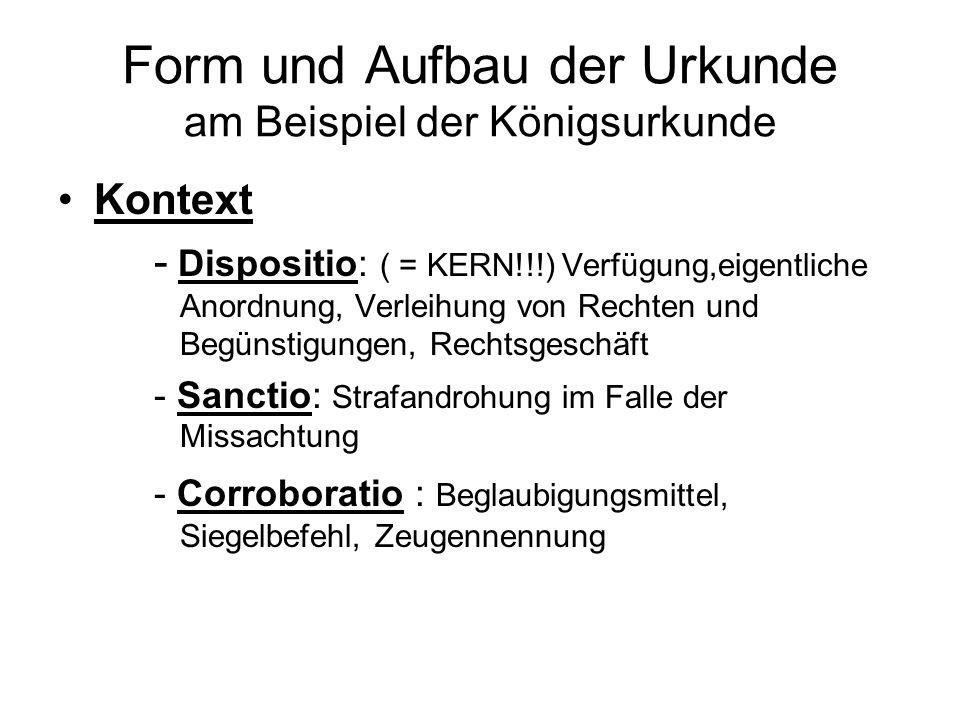 Form und Aufbau der Urkunde am Beispiel der Königsurkunde Kontext - Dispositio: ( = KERN!!!) Verfügung,eigentliche Anordnung, Verleihung von Rechten u