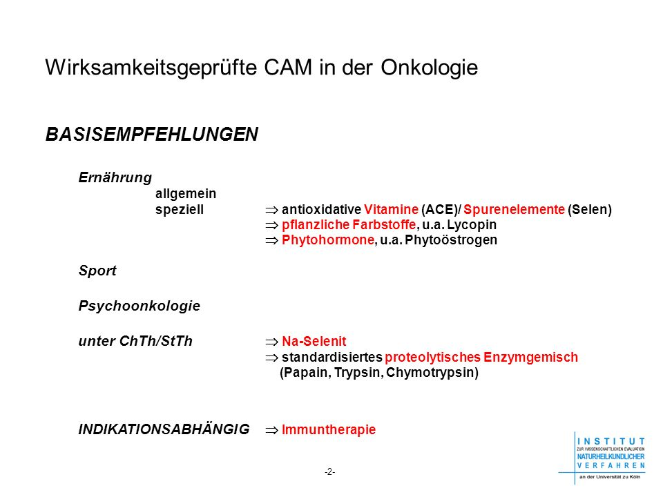 Wirksamkeitsgeprüfte CAM in der Onkologie BASISEMPFEHLUNGEN Ernährung allgemein speziell antioxidative Vitamine (ACE)/ Spurenelemente (Selen) pflanzli
