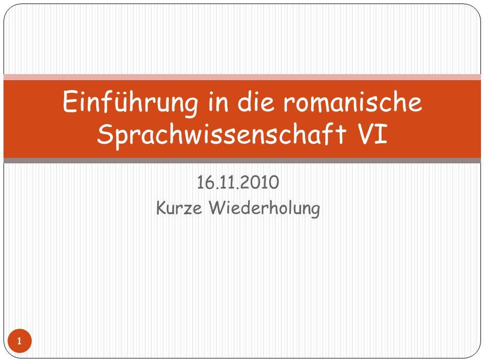 16.11.2010 Kurze Wiederholung 1 Einführung in die romanische Sprachwissenschaft VI