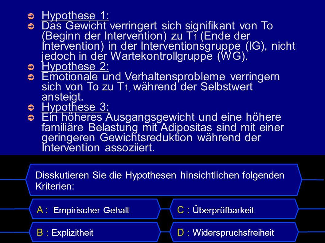 Disskutieren Sie die Hypothesen hinsichtlichen folgenden Kriterien: A : Empirischer Gehalt B : Explizitheit C : Überprüfbarkeit D : Widerspruchsfreiheit Hypothese 1: Das Gewicht verringert sich signifikant von To (Beginn der Intervention) zu T 1 (Ende der Intervention) in der Interventionsgruppe (IG), nicht jedoch in der Wartekontrollgruppe (WG).
