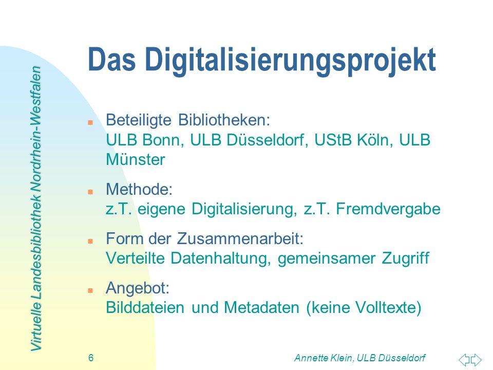Virtuelle Landesbibliothek Nordrhein-Westfalen Annette Klein, ULB Düsseldorf6 Das Digitalisierungsprojekt n Beteiligte Bibliotheken: ULB Bonn, ULB Düs