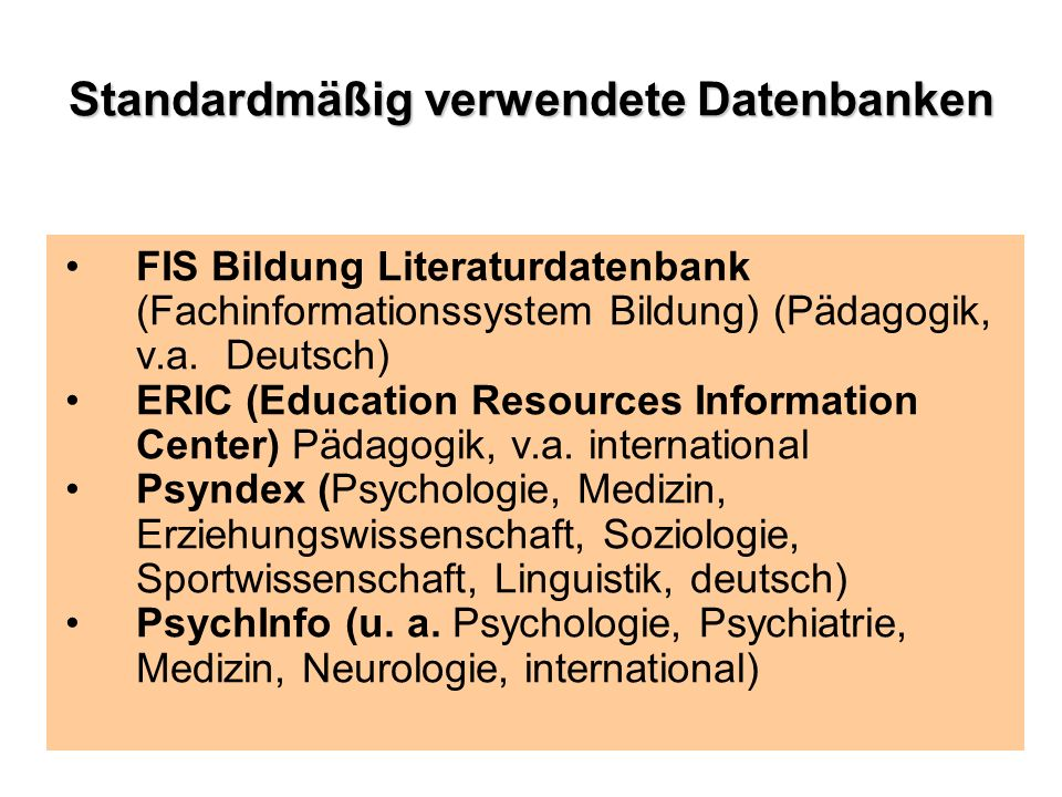 Standardmäßig verwendete Datenbanken FIS Bildung Literaturdatenbank (Fachinformationssystem Bildung) (Pädagogik, v.a. Deutsch) ERIC (Education Resourc
