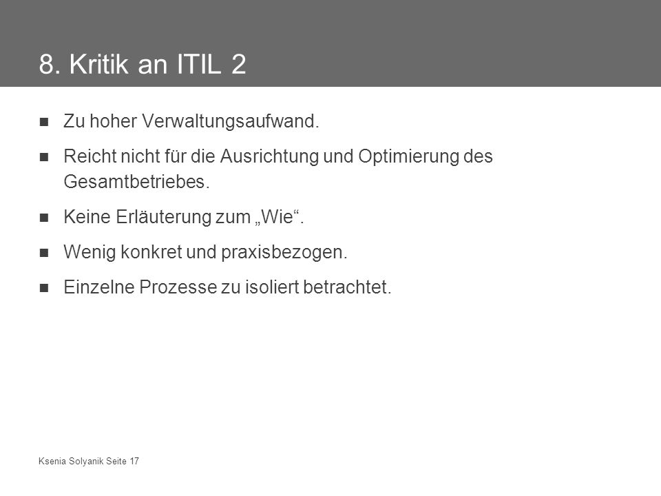Ksenia Solyanik Seite 17 8. Kritik an ITIL 2 Zu hoher Verwaltungsaufwand. Reicht nicht für die Ausrichtung und Optimierung des Gesamtbetriebes. Keine