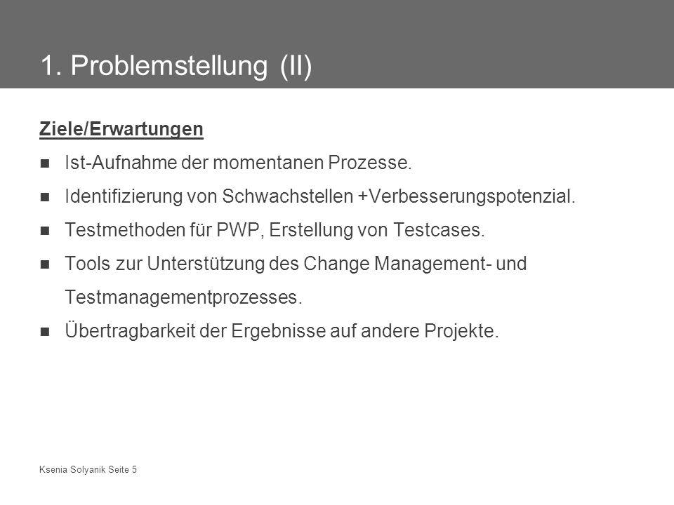 Ksenia Solyanik Seite 5 1. Problemstellung (II) Ziele/Erwartungen Ist-Aufnahme der momentanen Prozesse. Identifizierung von Schwachstellen +Verbesseru
