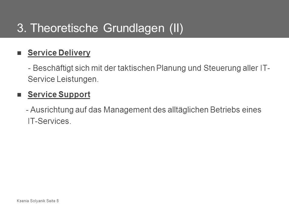 Ksenia Solyanik Seite 8 3. Theoretische Grundlagen (II) Service Delivery - Beschäftigt sich mit der taktischen Planung und Steuerung aller IT- Service