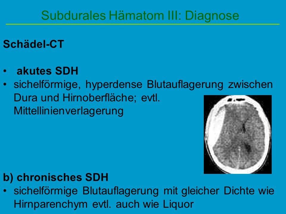 Subdurales Hämatom III: Diagnose Schädel-CT akutes SDH sichelförmige, hyperdense Blutauflagerung zwischen Dura und Hirnoberfläche; evtl. Mittellinienv