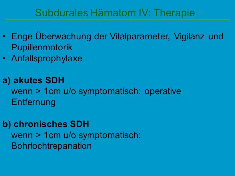 Subdurales Hämatom IV: Therapie Enge Überwachung der Vitalparameter, Vigilanz und Pupillenmotorik Anfallsprophylaxe a) akutes SDH wenn > 1cm u/o sympt