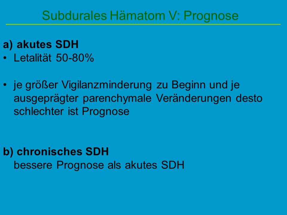 Subdurales Hämatom V: Prognose a) akutes SDH Letalität 50-80% je größer Vigilanzminderung zu Beginn und je ausgeprägter parenchymale Veränderungen des