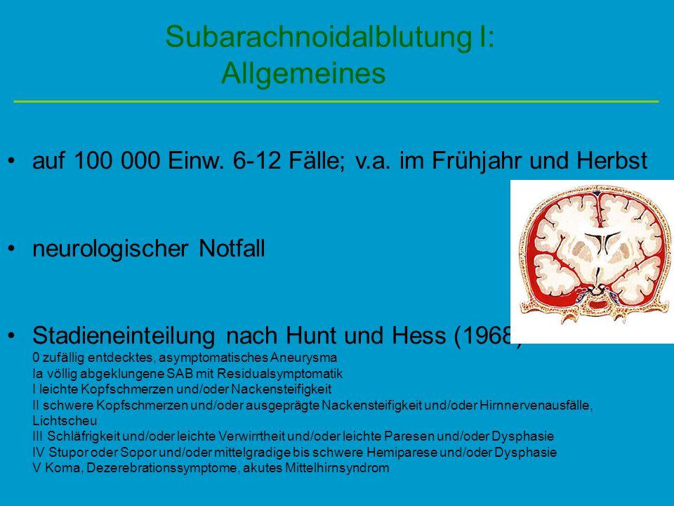 Subarachnoidalblutung I: Allgemeines auf 100 000 Einw. 6-12 Fälle; v.a. im Frühjahr und Herbst neurologischer Notfall Stadieneinteilung nach Hunt und