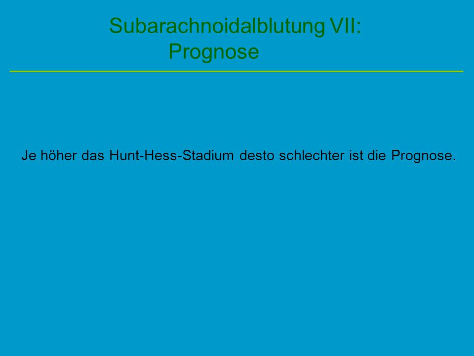 Subarachnoidalblutung VII: Prognose Je höher das Hunt-Hess-Stadium desto schlechter ist die Prognose.