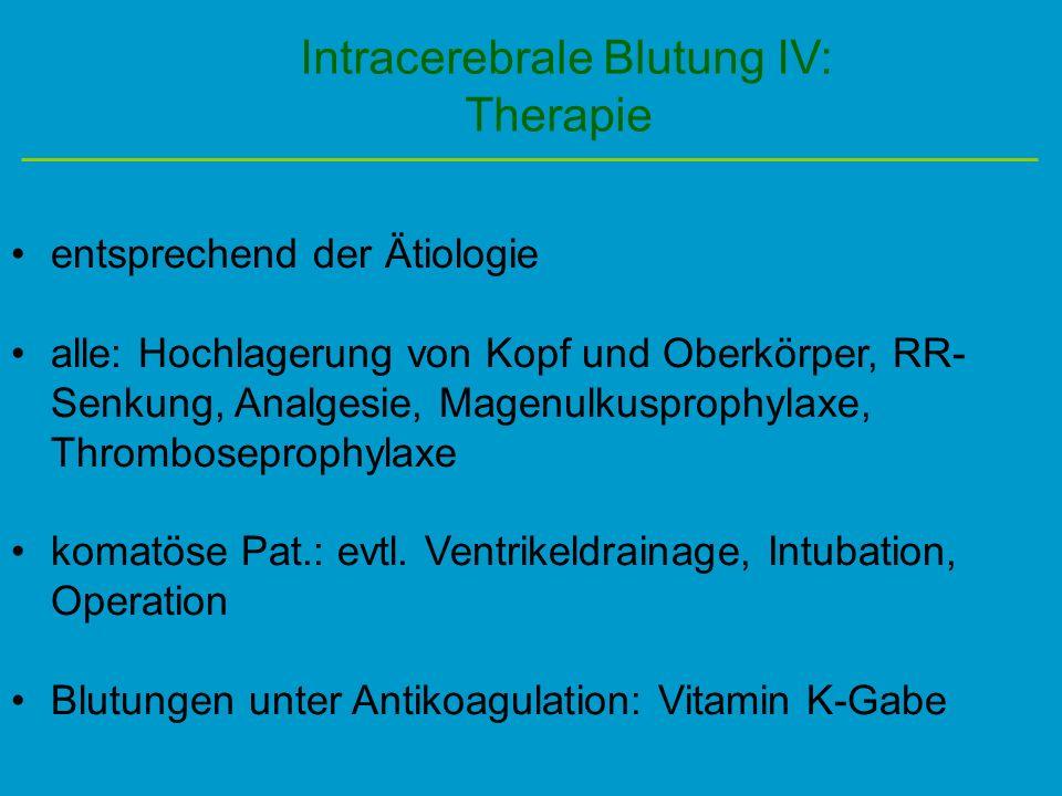 Intracerebrale Blutung IV: Therapie entsprechend der Ätiologie alle: Hochlagerung von Kopf und Oberkörper, RR- Senkung, Analgesie, Magenulkusprophylax