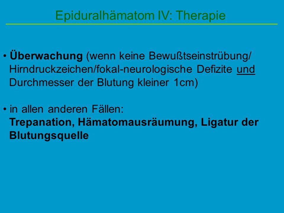 Epiduralhämatom IV: Therapie Überwachung (wenn keine Bewußtseinstrübung/ Hirndruckzeichen/fokal-neurologische Defizite und Durchmesser der Blutung kle