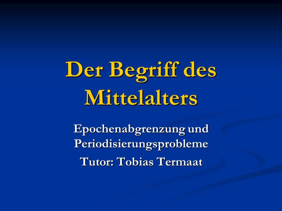 Der Begriff des Mittelalters Epochenabgrenzung und Periodisierungsprobleme Tutor: Tobias Termaat
