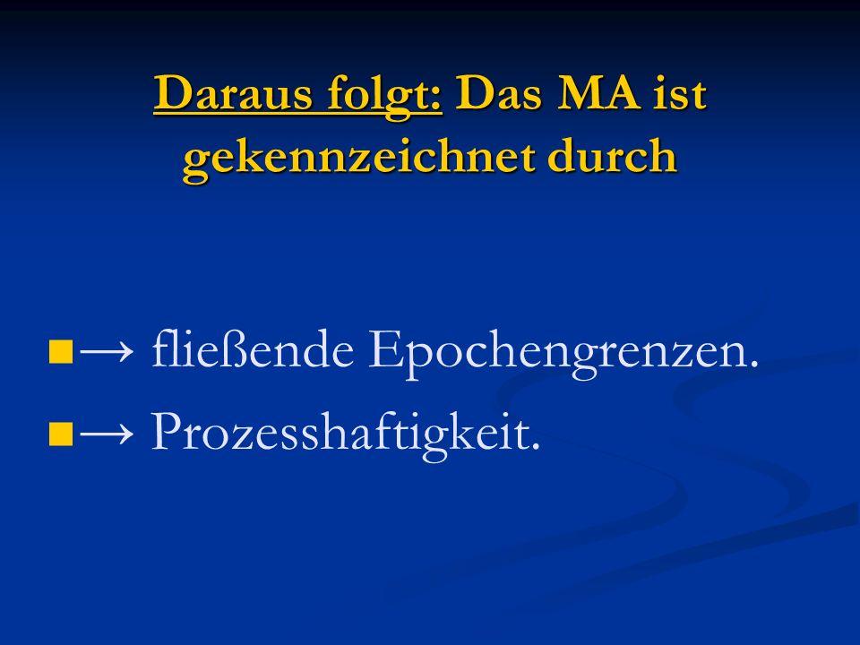 Daraus folgt: Das MA ist gekennzeichnet durch fließende Epochengrenzen. Prozesshaftigkeit.