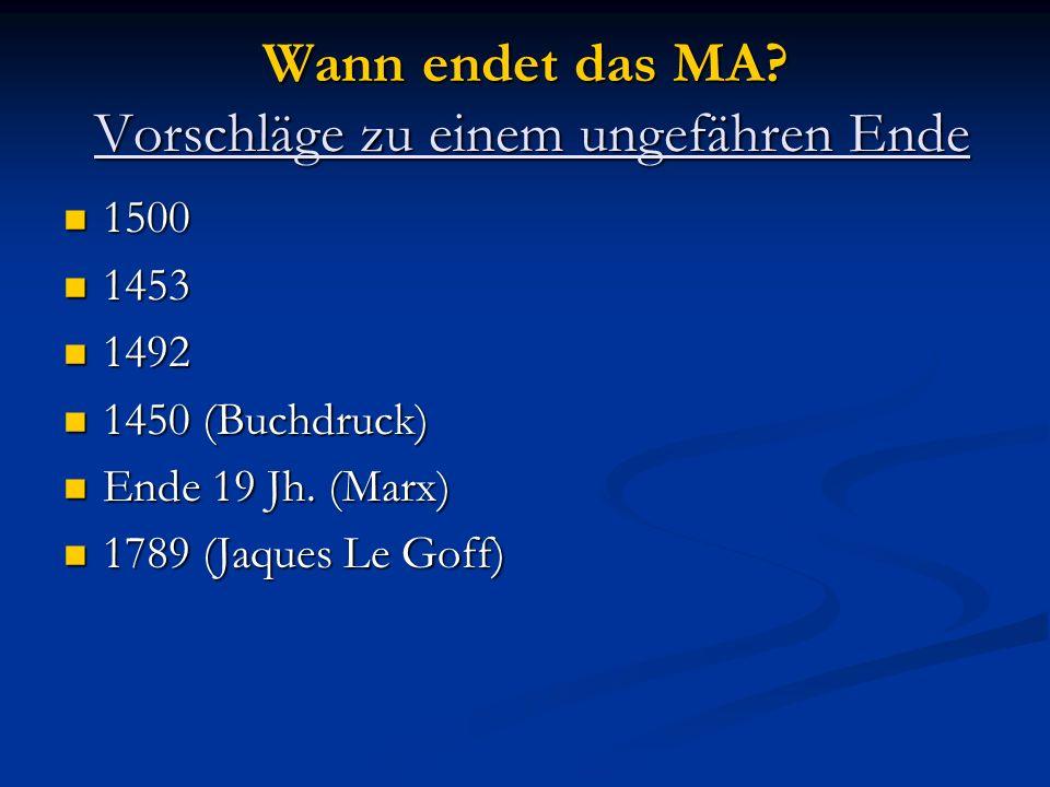 Wann endet das MA? Vorschläge zu einem ungefähren Ende 1500 1500 1453 1453 1492 1492 1450 (Buchdruck) 1450 (Buchdruck) Ende 19 Jh. (Marx) Ende 19 Jh.