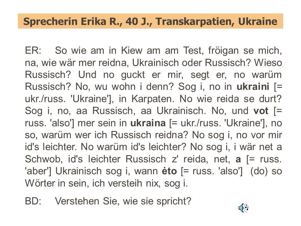 Sprecherin Erika R., 40 J., Transkarpatien, Ukraine ER:So wie am in Kiew am am Test, fröigan se mich, na, wie wär mer reidna, Ukrainisch oder Russisch.